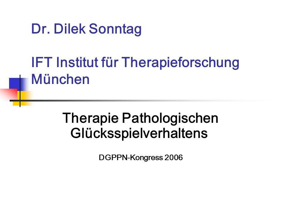 Dr. Dilek Sonntag IFT Institut für Therapieforschung München Therapie Pathologischen Glücksspielverhaltens DGPPN-Kongress 2006