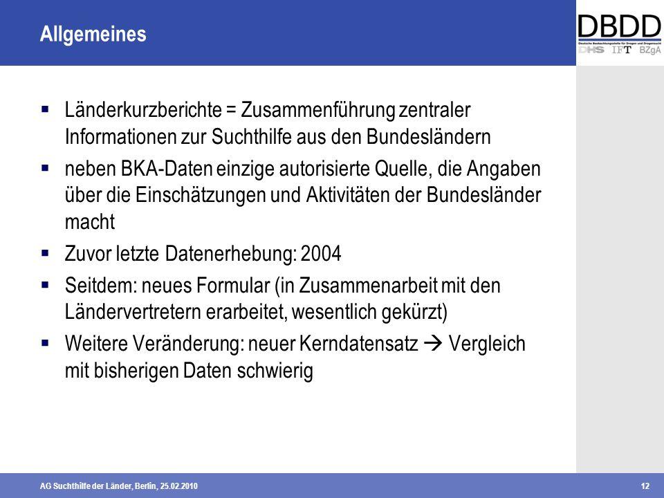 AG Suchthilfe der Länder, Berlin, 25.02.201012 Allgemeines Länderkurzberichte = Zusammenführung zentraler Informationen zur Suchthilfe aus den Bundesl