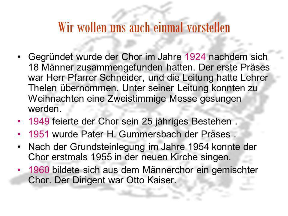 Wir wollen uns auch einmal vorstellen Gegründet wurde der Chor im Jahre 1924 nachdem sich 18 Männer zusammengefunden hatten. Der erste Präses war Herr