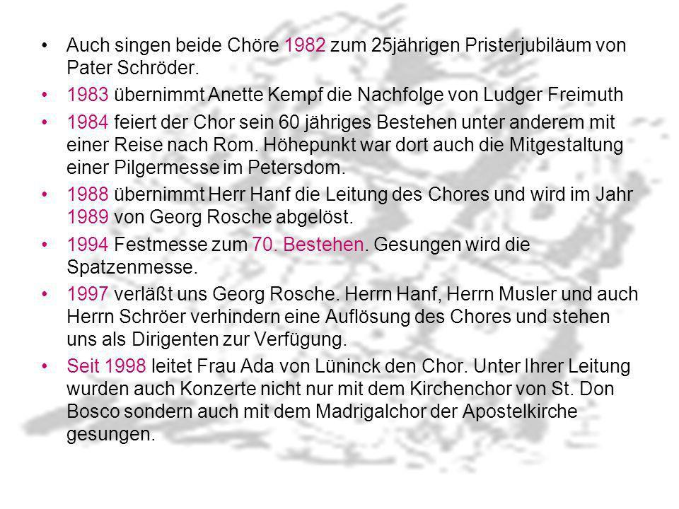 Auch singen beide Chöre 1982 zum 25jährigen Pristerjubiläum von Pater Schröder. 1983 übernimmt Anette Kempf die Nachfolge von Ludger Freimuth 1984 fei