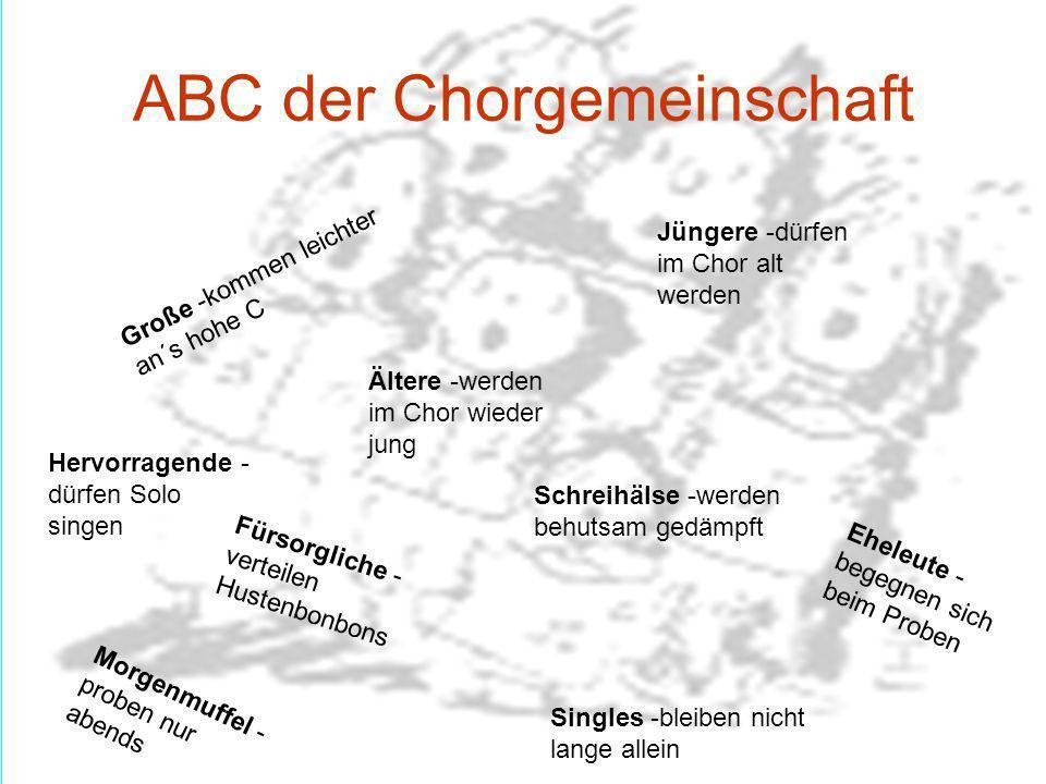 ABC der Chorgemeinschaft Große -kommen leichter an´s hohe C Jüngere -dürfen im Chor alt werden Ältere -werden im Chor wieder jung Fürsorgliche - verte