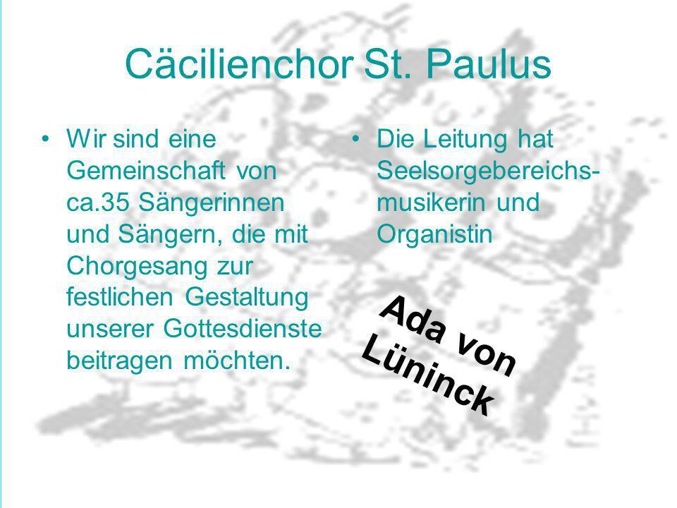 Cäcilienchor St. Paulus Wir sind eine Gemeinschaft von ca.35 Sängerinnen und Sängern, die mit Chorgesang zur festlichen Gestaltung unserer Gottesdiens