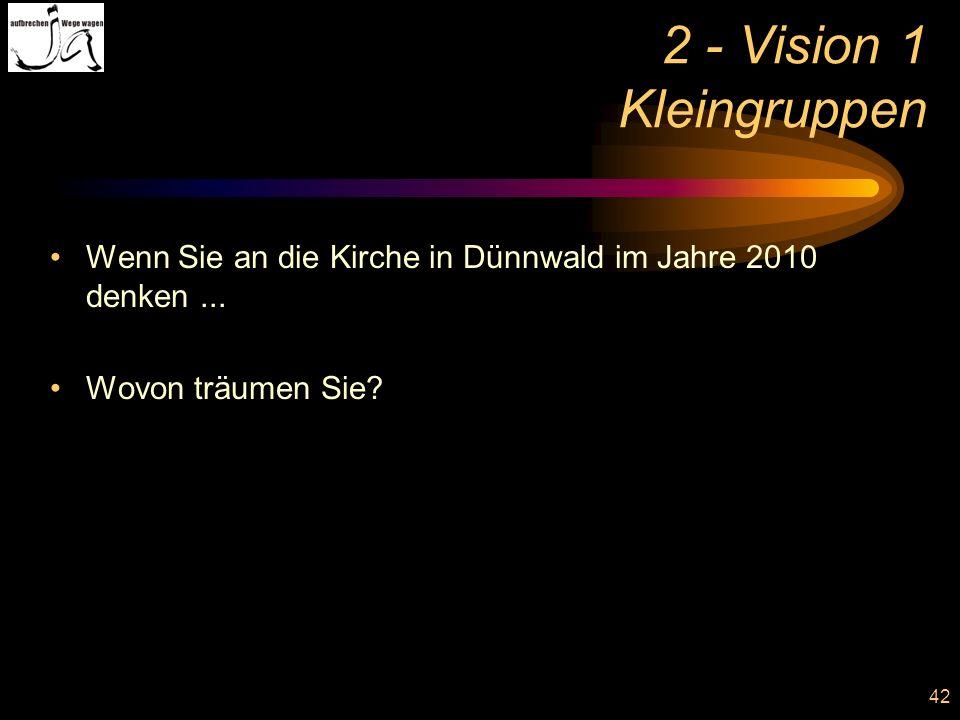 42 2 - Vision 1 Kleingruppen Wenn Sie an die Kirche in Dünnwald im Jahre 2010 denken... Wovon träumen Sie?
