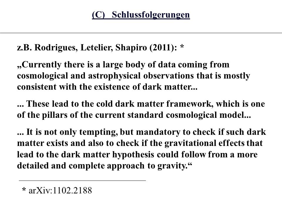 (C) Schlussfolgerungen z.B. Rodrigues, Letelier, Shapiro (2011): * Currently there is a large body of data coming from cosmological and astrophysical