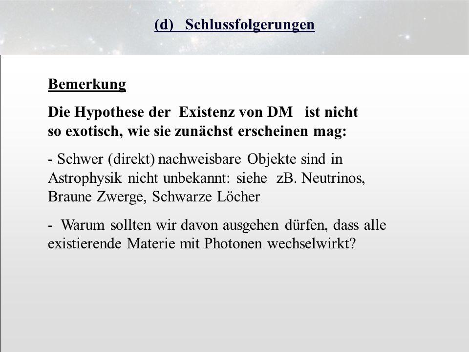 (d) Schlussfolgerungen Bemerkung Die Hypothese der Existenz von DM ist nicht so exotisch, wie sie zunächst erscheinen mag: - Schwer (direkt) nachweisb
