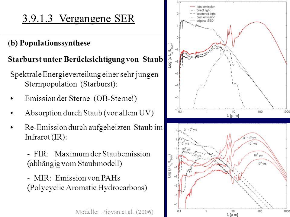 3.10.7 3.9.1.3 Vergangene SER (b) Populationssynthese Starburst unter Berücksichtigung von Staub Spektrale Energieverteilung einer sehr jungen Sternpopulation (Starburst): Emission der Sterne (OB-Sterne!) Absorption durch Staub (vor allem UV) Re-Emission durch aufgeheizten Staub im Infrarot (IR): - FIR: Maximum der Staubemission (abhängig vom Staubmodell) - MIR: Emission von PAHs (Polycyclic Aromatic Hydrocarbons) Modelle: Piovan et al.