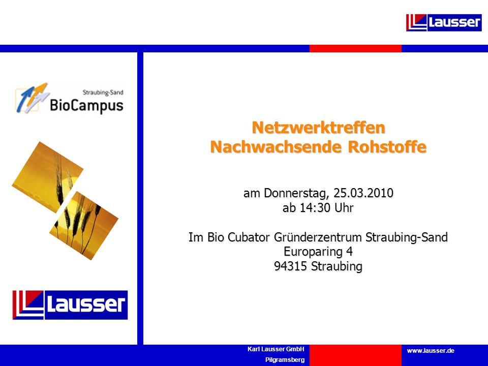 www.lausser.de Karl Lausser GmbH Pilgramsberg Netzwerktreffen Nachwachsende Rohstoffe am Donnerstag, 25.03.2010 ab 14:30 Uhr Im Bio Cubator Gründerzen