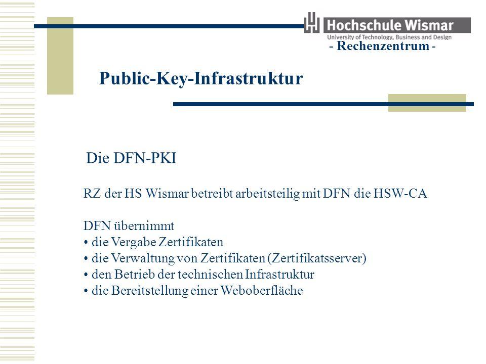 Public-Key-Infrastruktur - Rechenzentrum - Die DFN-PKI RZ der HS Wismar betreibt arbeitsteilig mit DFN die HSW-CA RZ der HS Wismar übernimmt die Bearbeitung von Zertifikatsanträgen (Registrierungsstelle) die Beratung der Nutzer die Bereitstellung einer Weboberfläche