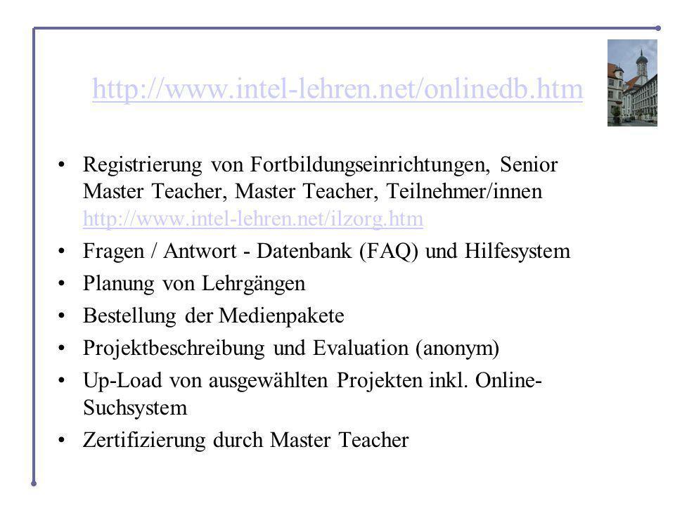 http://www.intel-lehren.net/onlinedb.htm Registrierung von Fortbildungseinrichtungen, Senior Master Teacher, Master Teacher, Teilnehmer/innen http://www.intel-lehren.net/ilzorg.htm http://www.intel-lehren.net/ilzorg.htm Fragen / Antwort - Datenbank (FAQ) und Hilfesystem Planung von Lehrgängen Bestellung der Medienpakete Projektbeschreibung und Evaluation (anonym) Up-Load von ausgewählten Projekten inkl.