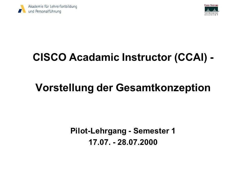 CISCO Acadamic Instructor (CCAI) - Vorstellung der Gesamtkonzeption Pilot-Lehrgang - Semester 1 17.07. - 28.07.2000