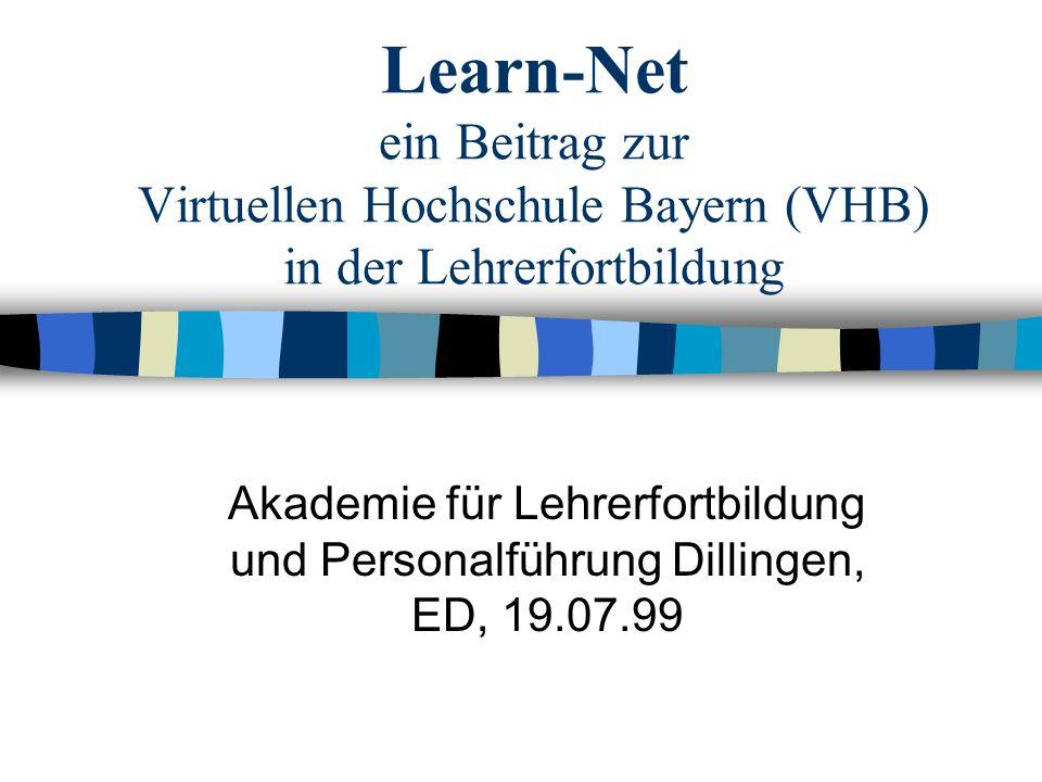 Learn-Net ein Beitrag zur Virtuellen Hochschule Bayern (VHB) in der Lehrerfortbildung Akademie für Lehrerfortbildung und Personalführung Dillingen, ED, 19.07.99