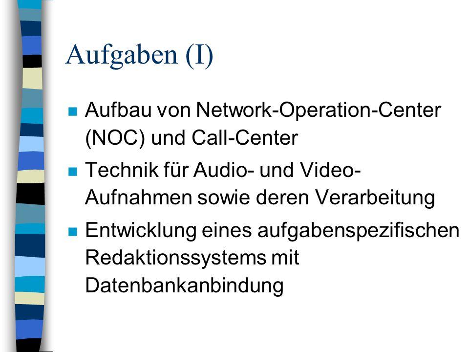 Aufgaben (I) n Aufbau von Network-Operation-Center (NOC) und Call-Center n Technik für Audio- und Video- Aufnahmen sowie deren Verarbeitung n Entwicklung eines aufgabenspezifischen Redaktionssystems mit Datenbankanbindung