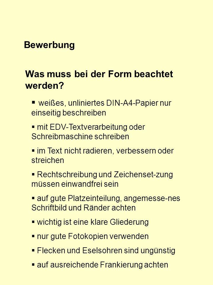 Bewerbung Was muss bei der Form beachtet werden? weißes, unliniertes DIN-A4-Papier nur einseitig beschreiben mit EDV-Textverarbeitung oder Schreibmasc