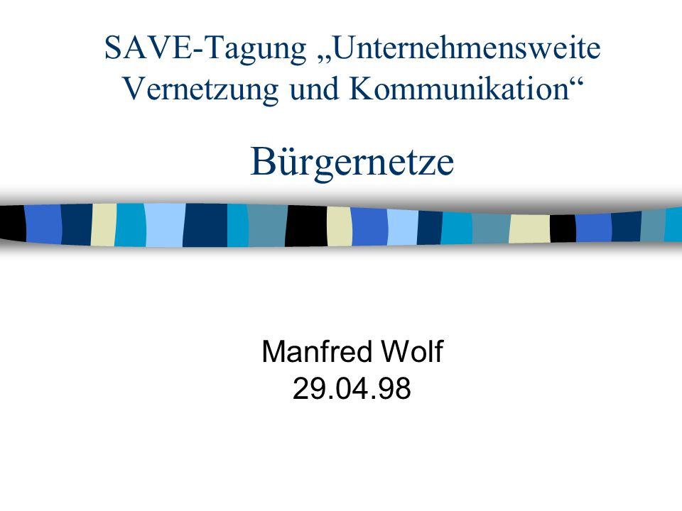 SAVE-Tagung Unternehmensweite Vernetzung und Kommunikation Bürgernetze Manfred Wolf 29.04.98