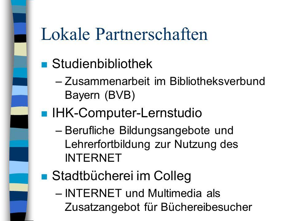 Lokale Partnerschaften n Studienbibliothek –Zusammenarbeit im Bibliotheksverbund Bayern (BVB) n IHK-Computer-Lernstudio –Berufliche Bildungsangebote und Lehrerfortbildung zur Nutzung des INTERNET n Stadtbücherei im Colleg –INTERNET und Multimedia als Zusatzangebot für Büchereibesucher