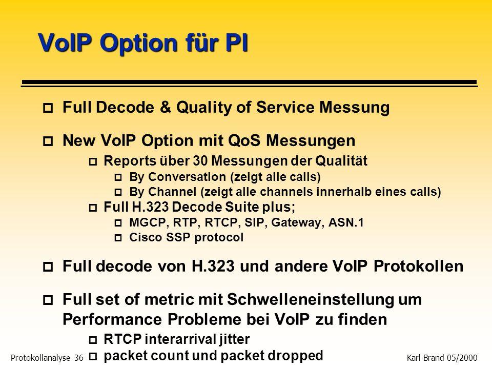 Protokollanalyse 36 Karl Brand 05/2000 VoIP Option für PI p Full Decode & Quality of Service Messung p New VoIP Option mit QoS Messungen p Reports übe