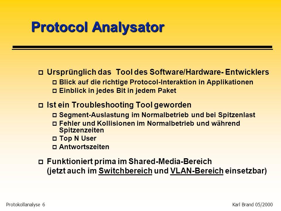 Protokollanalyse 7 Karl Brand 05/2000 Protocol Analysator - Pros p Wichtig für Fehlersuche, Protokollinteroperability und Responsezeiten p Frame Header p Zeigt die unterschiedlichen Protokolltypen auf dem Netz p Zeigt PDU und highest Layer Protocolle p Frame Inhalt p Zeigt die Paketinhalte auf Bit- und Byteebene + ASCII-Text p Zeitliche Zusammenhänge p Misst Responsezeiten von Applikationen und Protokollen p Absolute Zeit: in 1/10.000 s; wird benutzt, um die Zeit zwischen 2 Ereignissen auf einer Verbindung zu messen p Zeitdifferenz: Verstrichene Zeit zwischen gesendeten und empfangenen Frames; Häufig benutzt, um die Response- zeit zwischen Client und Server zu messen p Relative Zeit: Kummulative Messung jedes Frames in der Aufzeichnung; hauptsächlich für Durchsatz und Performance