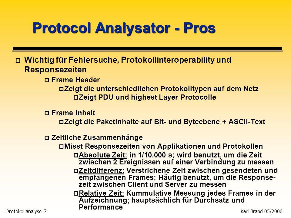 Protokollanalyse 8 Karl Brand 05/2000 Protocol Analysator - Kontras p Sie müssen den Node oder das Pattern des Problems kennen p Anderenfalls müssen Sie bei Switches über die SPAN Funktion Port-Mirroring betreiben p Kann nicht ohne Remote-Option über Switch- Segment Genzen schauen p Bei Netzen mit Switches sind mehrere Analysatoren erforderlich p Portabiliät ist fraglich p Laptop boot time p Capture-Files können groß sein p 1MB/Minute sind nicht unüblich