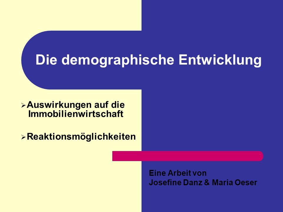 Die demographische Entwicklung Auswirkungen auf die Immobilienwirtschaft Reaktionsmöglichkeiten Eine Arbeit von Josefine Danz & Maria Oeser