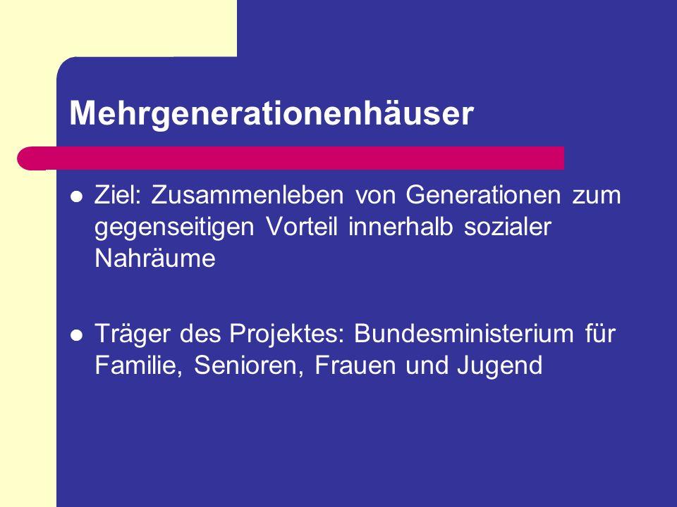 Mehrgenerationenhäuser Ziel: Zusammenleben von Generationen zum gegenseitigen Vorteil innerhalb sozialer Nahräume Träger des Projektes: Bundesminister