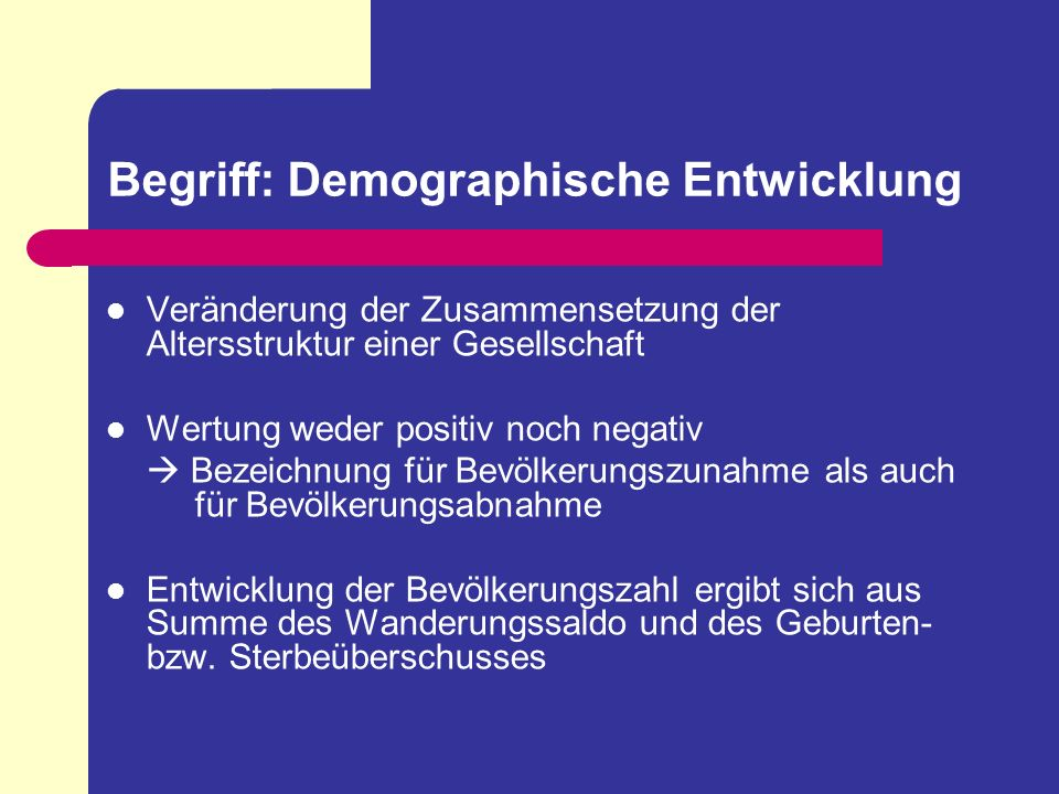 Begriff: Demographische Entwicklung Veränderung der Zusammensetzung der Altersstruktur einer Gesellschaft Wertung weder positiv noch negativ Bezeichnu