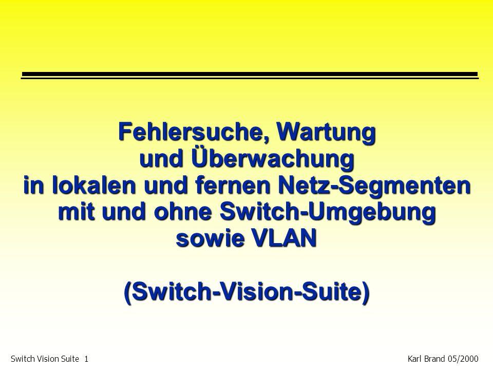Karl Brand 05/2000 Switch Vision Suite 32 System Voraussetzungen für NI 4.0 p Windows 95, Windows 98 oder Windows NT Version 4.0 (Service Pack 3 oder höher) p 200 MHz Pentium class Processor, IBM oder kompatibel p 64 MB RAM p 150 MB Virtual Memory p 100 MB Hard Disk Space p Microsoft TCP/IP stack p Winsock 2.0 Window 95 wird in der Version V4.1 nicht mehr unterstützt!