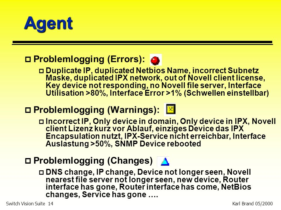 Karl Brand 05/2000 Switch Vision Suite 14 Agent p Problemlogging (Errors): p Duplicate IP, duplicated Netbios Name, incorrect Subnetz Maske, duplicated IPX network, out of Novell client license, Key device not responding, no Novell file server, Interface Utilisation >80%, Interface Error >1% (Schwellen einstellbar) p Problemlogging (Warnings): p Incorrect IP, Only device in domain, Only device in IPX, Novell client Lizenz kurz vor Ablauf, einziges Device das IPX Encapsulation nutzt, IPX-Service nicht erreichbar, Interface Auslastung >50%, SNMP Device rebooted p Problemlogging (Changes) p DNS change, IP change, Device not longer seen, Novell nearest file server not longer seen, new device, Router interface has gone, Router interface has come, NetBios changes, Service has gone ….