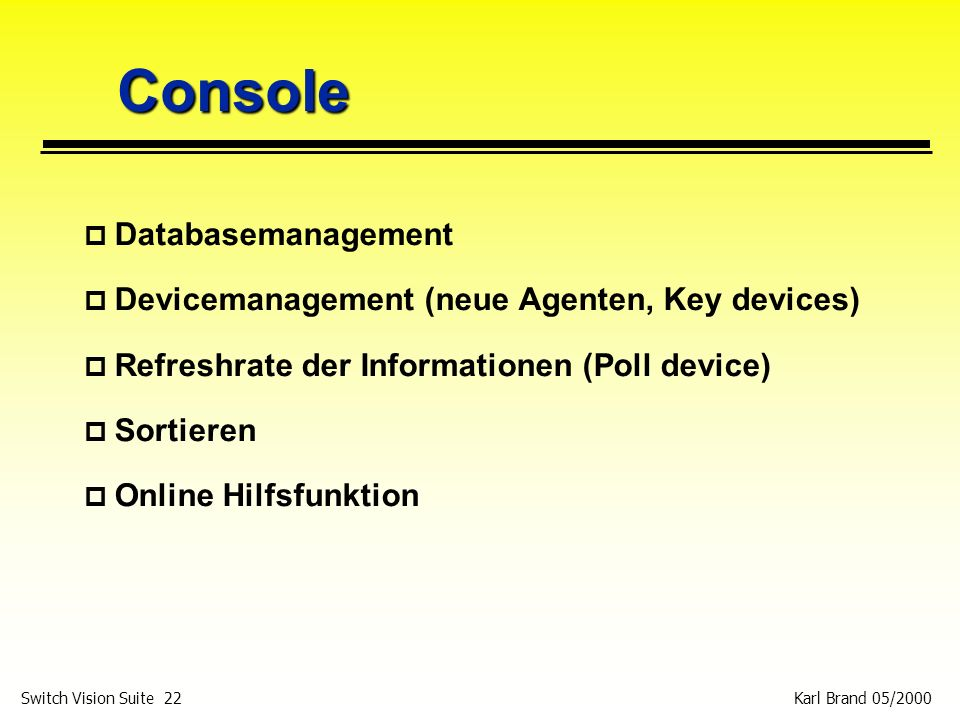 Karl Brand 05/2000 Switch Vision Suite 22 Console p Databasemanagement p Devicemanagement (neue Agenten, Key devices) p Refreshrate der Informationen