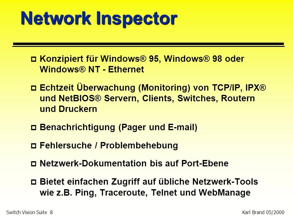 Karl Brand 05/2000 Switch Vision Suite 9 Network Inspector p Erkennt alle Netzwerk-Devices einer Broadcast Domain in weniger als 10 Minuten p 20 Minuten später sind alle Informationen zu den Bridge Forwarding Tabellen erfasst p Identifiziert alle vorkommende Netzwerkprobleme und Veränderungen p Überwacht Netzwerkänderungen und zeigt sie in Echtzeit an p Ermöglicht auch auf Entfernung einen Einblick in Subnetze und Segmente (der Agent ist vor Ort installiert) p Mappt Geräte nach DNS-Name, IPX-Name, NetBIOS-Name, IP-Adresse und MAC-Adresse p Empfiehlt Lösungen für Netzwerkprobleme p Sofortige Darstellung aller IP-, IPX- und NetBIOS- Protokollnutzung und Dienste aller Devices
