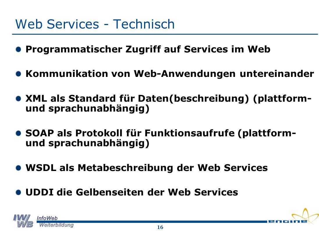 16 Web Services - Technisch Programmatischer Zugriff auf Services im Web Kommunikation von Web-Anwendungen untereinander XML als Standard für Daten(beschreibung) (plattform- und sprachunabhängig) SOAP als Protokoll für Funktionsaufrufe (plattform- und sprachunabhängig) WSDL als Metabeschreibung der Web Services UDDI die Gelbenseiten der Web Services