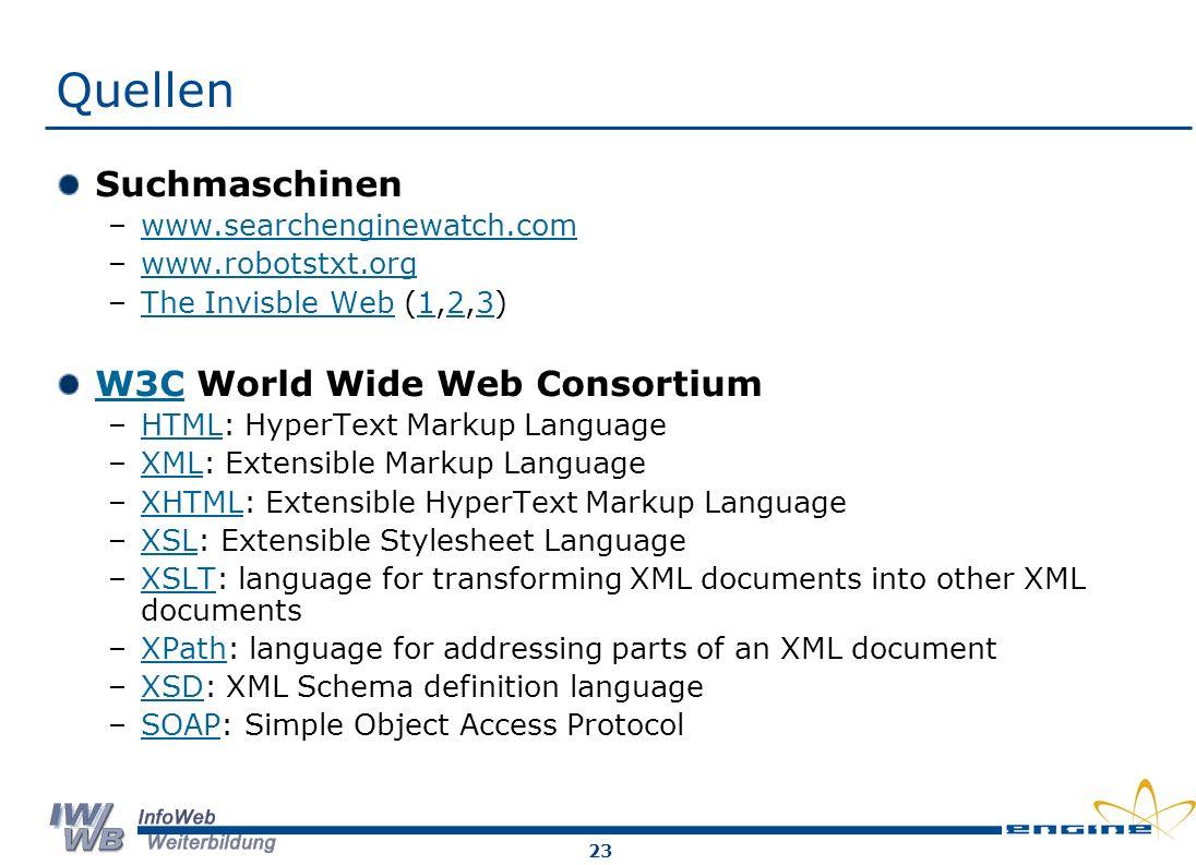 23 Quellen Suchmaschinen –www.searchenginewatch.comwww.searchenginewatch.com –www.robotstxt.orgwww.robotstxt.org –The Invisble Web (1,2,3)The Invisble Web123 W3CW3C World Wide Web Consortium –HTML: HyperText Markup LanguageHTML –XML: Extensible Markup LanguageXML –XHTML: Extensible HyperText Markup LanguageXHTML –XSL: Extensible Stylesheet LanguageXSL –XSLT: language for transforming XML documents into other XML documentsXSLT –XPath: language for addressing parts of an XML documentXPath –XSD: XML Schema definition languageXSD –SOAP: Simple Object Access ProtocolSOAP