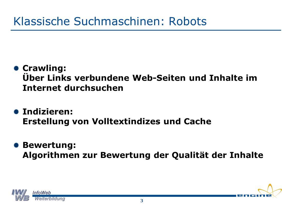 3 Klassische Suchmaschinen: Robots Crawling: Über Links verbundene Web-Seiten und Inhalte im Internet durchsuchen Indizieren: Erstellung von Volltextindizes und Cache Bewertung: Algorithmen zur Bewertung der Qualität der Inhalte