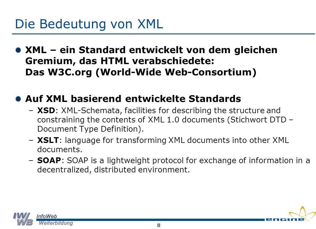 8 Die Bedeutung von XML XML – ein Standard entwickelt von dem gleichen Gremium, das HTML verabschiedete: Das W3C.org (World-Wide Web-Consortium) Auf XML basierend entwickelte Standards –XSD: XML-Schemata, facilities for describing the structure and constraining the contents of XML 1.0 documents (Stichwort DTD – Document Type Definition).