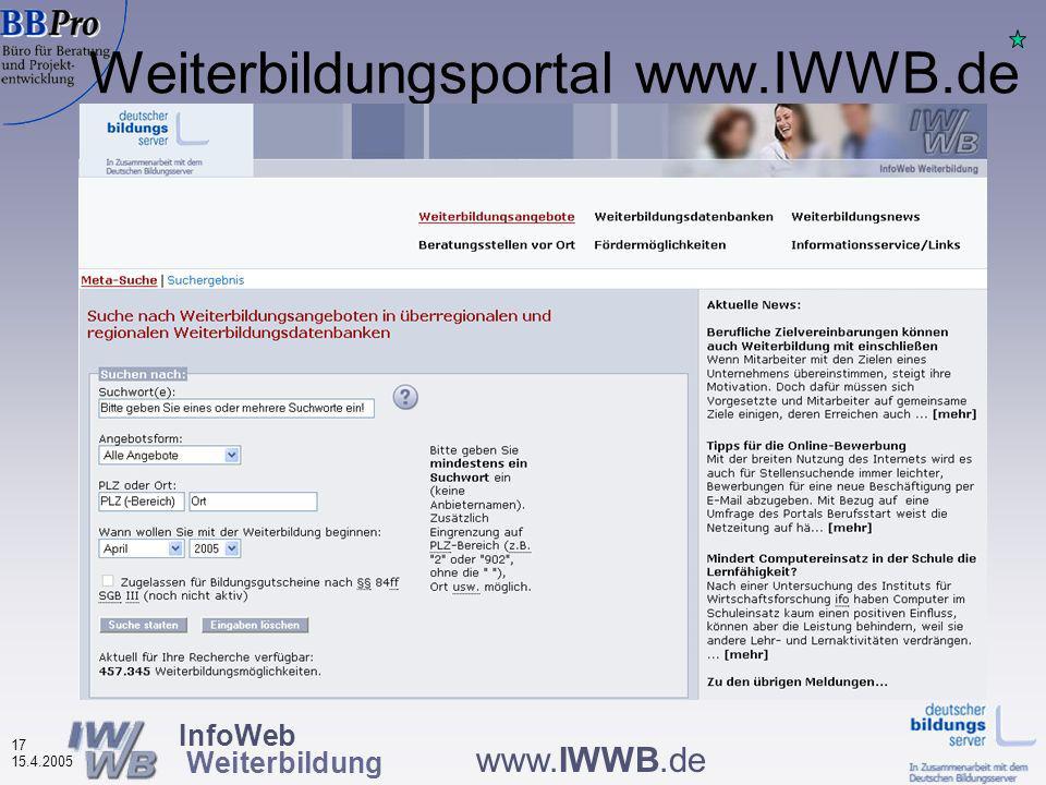 InfoWeb Weiterbildung 16 15.4.2005 www.IWWB.de Entwicklung von technischen Schnittstellen (XML-XLST- Transformationen für unterschiedliche Datenbanktypen) Aufbau eines recherchierbaren Datencaches mit dynamisch aktualisierten Teildatenbeständen in einheitlicher Struktur Entwicklung einheitlicher Such- und Anzeige-Layouts Suchmaschinen für Beratungsmöglichkeiten, Förderungen, Weiterbildungsdatenbanken, diverse Zusatzinfos Weiterbildungsportal www.IWWB.de (seit März 2005 barrierefrei nach BITV) Umsetzungsstrategie im Projekt IWWB (2002 – 2004): 2.