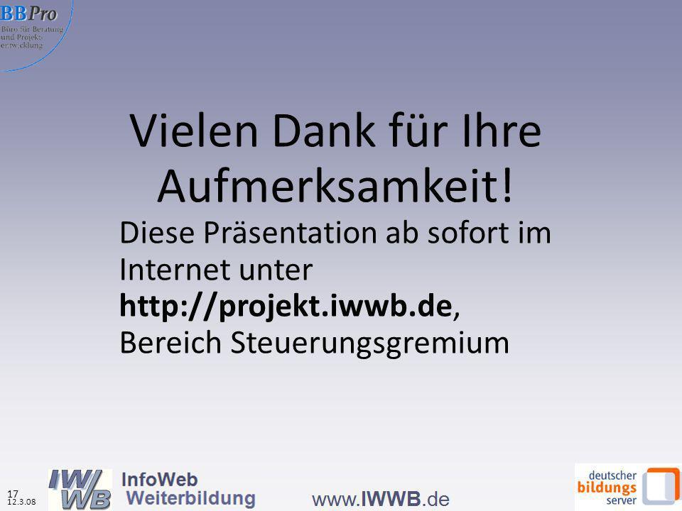 Vielen Dank für Ihre Aufmerksamkeit! Diese Präsentation ab sofort im Internet unter http://projekt.iwwb.de, Bereich Steuerungsgremium 12.3.08 17