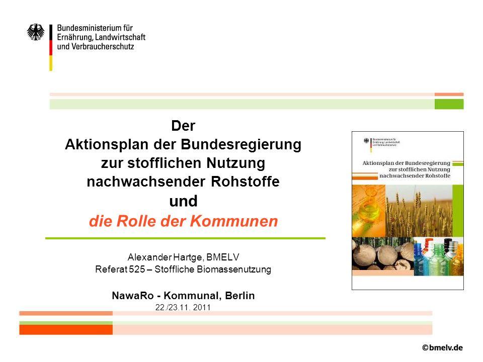 Der Aktionsplan der Bundesregierung zur stofflichen Nutzung nachwachsender Rohstoffe und die Rolle der Kommunen Alexander Hartge, BMELV Referat 525 – Stoffliche Biomassenutzung NawaRo - Kommunal, Berlin 22./23.11.