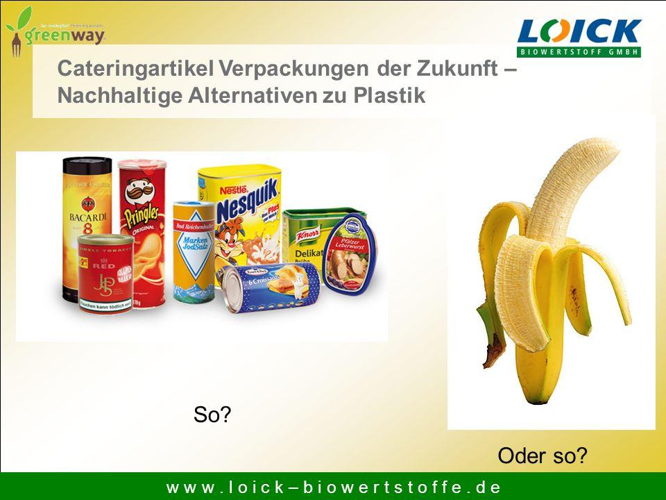 Cateringartikel Verpackungen der Zukunft – Nachhaltige Alternativen zu Plastik So? Oder so? w w w. l o i c k – b i o w e r t s t o f f e. d e