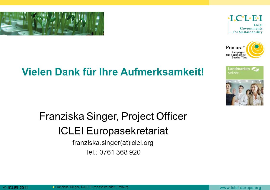 © ICLEI 2011 www.iclei-europe.org Franziska Singer, ICLEI Europasekretariatt Freiburg Vielen Dank für Ihre Aufmerksamkeit! Franziska Singer, Project O