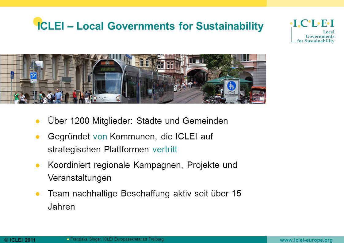 © ICLEI 2011 www.iclei-europe.org Franziska Singer, ICLEI Europasekretariatt Freiburg ICLEI – Local Governments for Sustainability Über 1200 Mitgliede