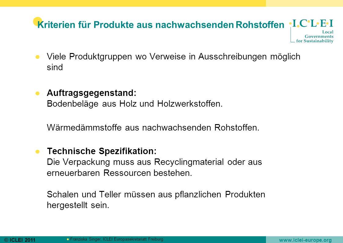 © ICLEI 2011 www.iclei-europe.org Franziska Singer, ICLEI Europasekretariatt Freiburg Kriterien für Produkte aus nachwachsenden Rohstoffen Viele Produ