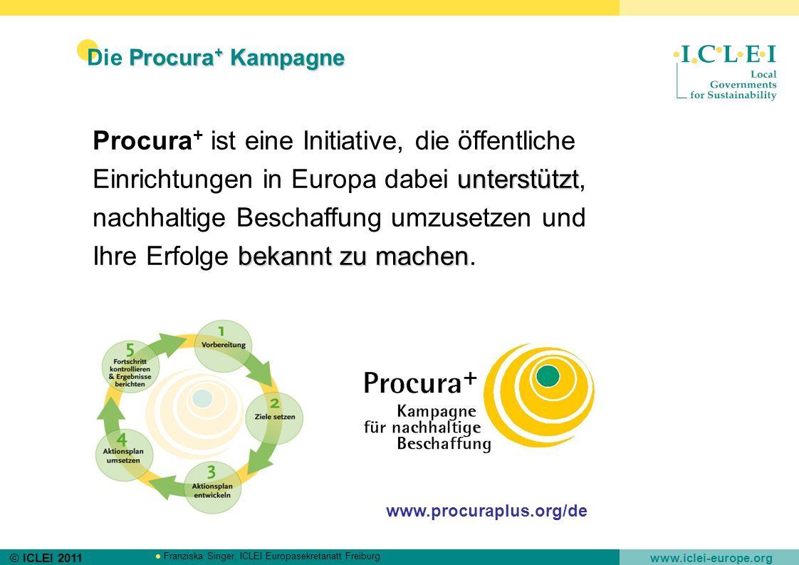 © ICLEI 2011 www.iclei-europe.org Franziska Singer, ICLEI Europasekretariatt Freiburg Procura + Kampagne Die Procura + Kampagne unterstützt bekannt zu