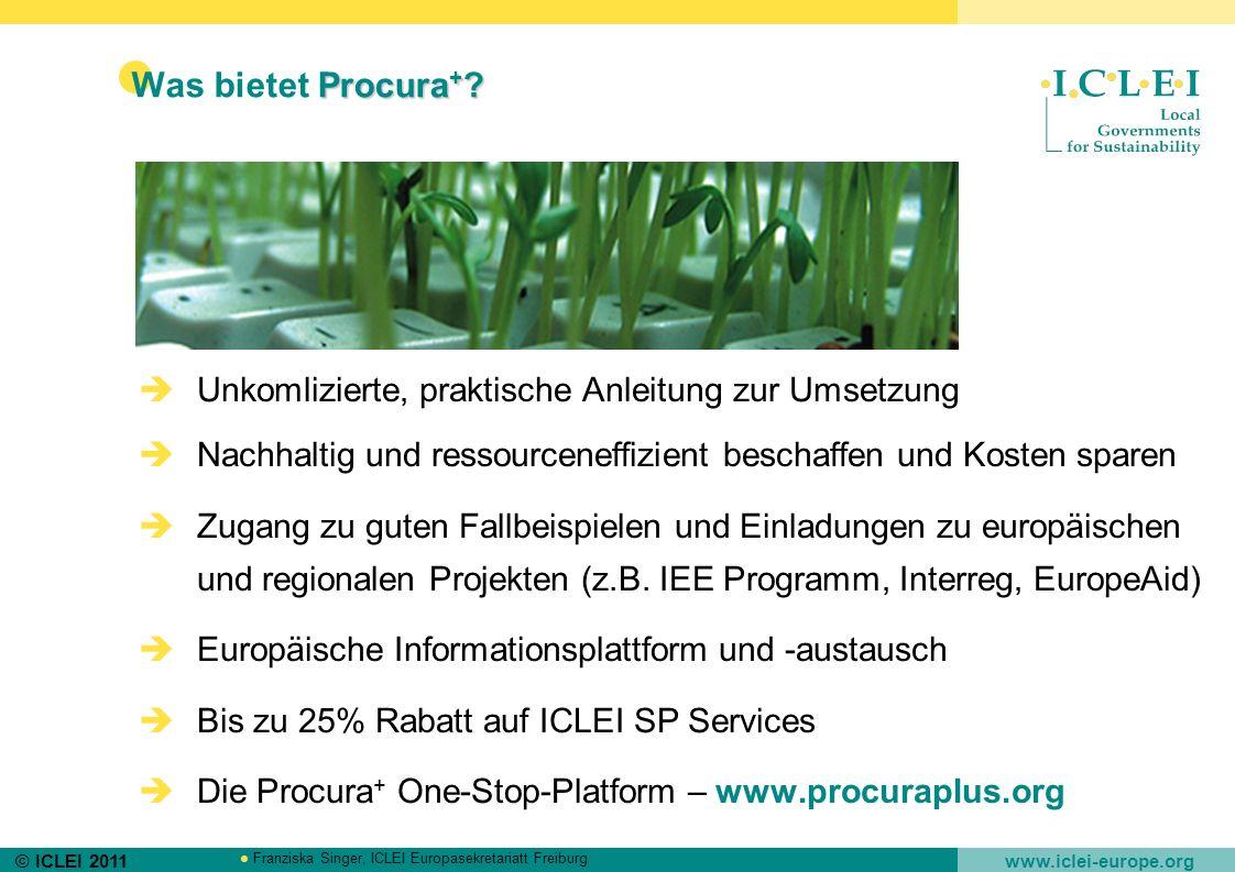 © ICLEI 2011 www.iclei-europe.org Franziska Singer, ICLEI Europasekretariatt Freiburg Procura + ? Was bietet Procura + ? Unkomlizierte, praktische Anl