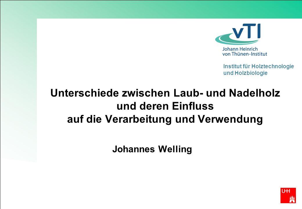 Institut für Holztechnologie und Holzbiologie Unterschiede zwischen Laub- und Nadelholz und deren Einfluss auf die Verarbeitung und Verwendung Johannes Welling
