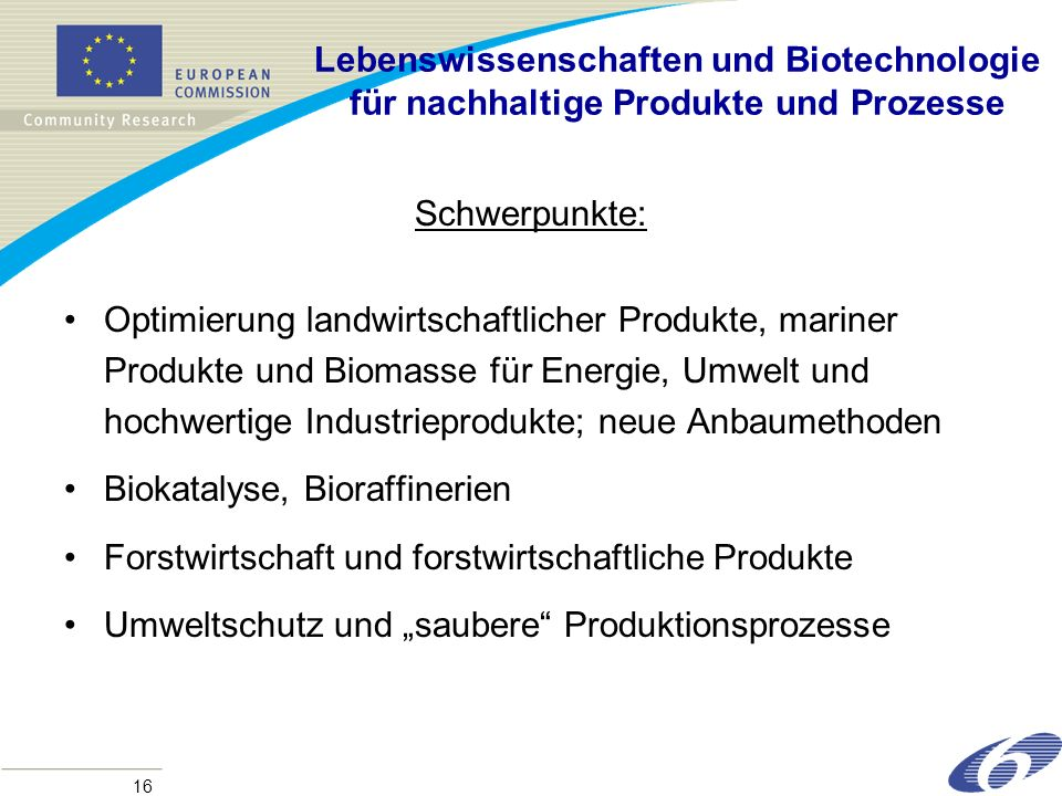 16 Lebenswissenschaften und Biotechnologie für nachhaltige Produkte und Prozesse Schwerpunkte: Optimierung landwirtschaftlicher Produkte, mariner Produkte und Biomasse für Energie, Umwelt und hochwertige Industrieprodukte; neue Anbaumethoden Biokatalyse, Bioraffinerien Forstwirtschaft und forstwirtschaftliche Produkte Umweltschutz und saubere Produktionsprozesse