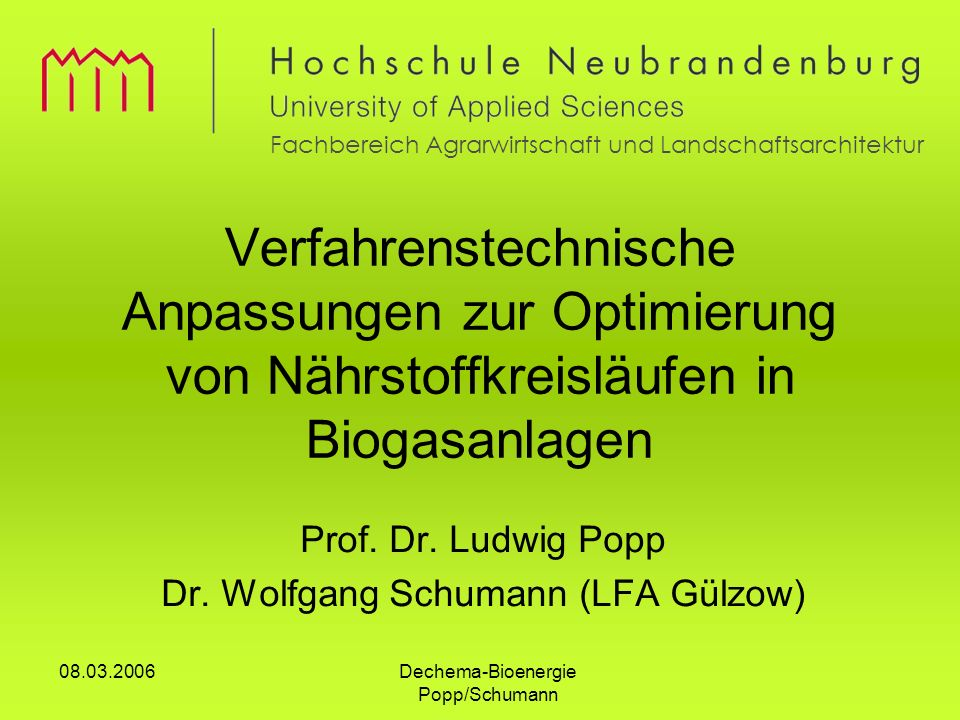 Dechema-Bioenergie Popp/Schumann 08.03.2006 Verfahrenstechnische Anpassungen zur Optimierung von Nährstoffkreisläufen in Biogasanlagen Prof. Dr. Ludwi