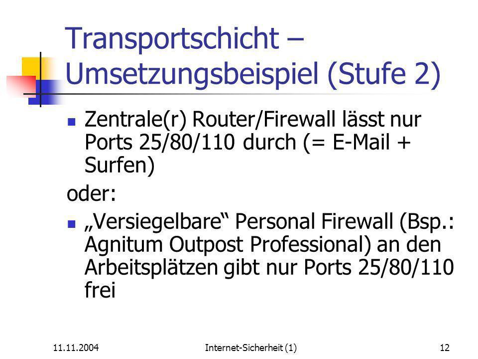11.11.2004Internet-Sicherheit (1)12 Transportschicht – Umsetzungsbeispiel (Stufe 2) Zentrale(r) Router/Firewall lässt nur Ports 25/80/110 durch (= E-Mail + Surfen) oder: Versiegelbare Personal Firewall (Bsp.: Agnitum Outpost Professional) an den Arbeitsplätzen gibt nur Ports 25/80/110 frei