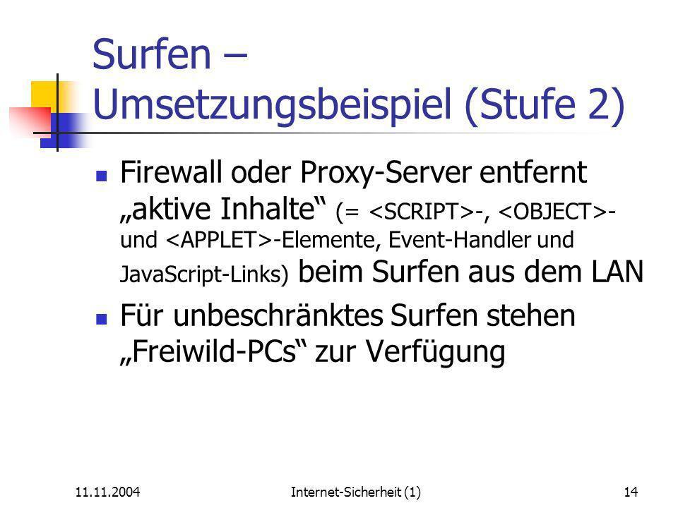 11.11.2004Internet-Sicherheit (1)14 Surfen – Umsetzungsbeispiel (Stufe 2) Firewall oder Proxy-Server entfernt aktive Inhalte (= -, - und -Elemente, Event-Handler und JavaScript-Links) beim Surfen aus dem LAN Für unbeschränktes Surfen stehen Freiwild-PCs zur Verfügung