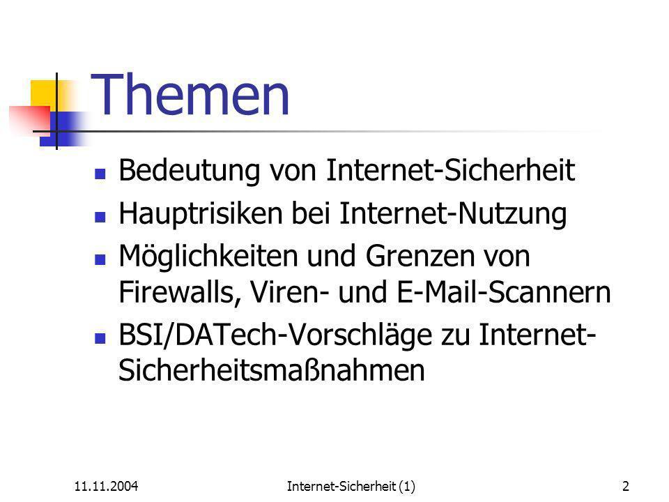11.11.2004Internet-Sicherheit (1)2 Themen Bedeutung von Internet-Sicherheit Hauptrisiken bei Internet-Nutzung Möglichkeiten und Grenzen von Firewalls, Viren- und E-Mail-Scannern BSI/DATech-Vorschläge zu Internet- Sicherheitsmaßnahmen
