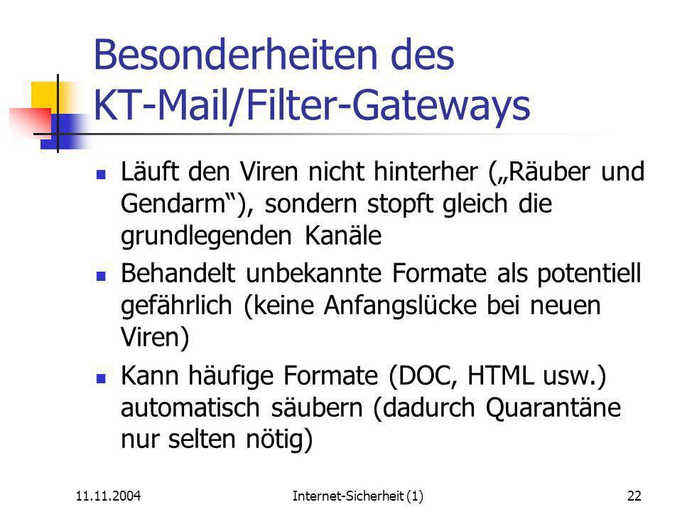11.11.2004Internet-Sicherheit (1)22 Besonderheiten des KT-Mail/Filter-Gateways Läuft den Viren nicht hinterher (Räuber und Gendarm), sondern stopft gleich die grundlegenden Kanäle Behandelt unbekannte Formate als potentiell gefährlich (keine Anfangslücke bei neuen Viren) Kann häufige Formate (DOC, HTML usw.) automatisch säubern (dadurch Quarantäne nur selten nötig)
