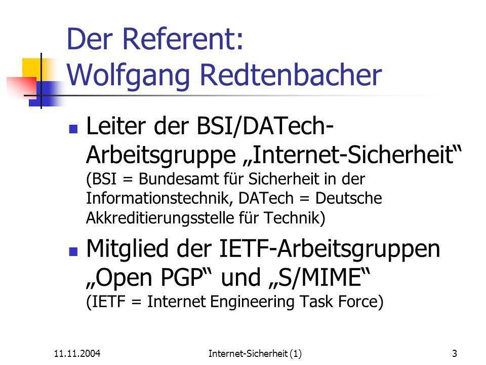 11.11.2004Internet-Sicherheit (1)3 Der Referent: Wolfgang Redtenbacher Leiter der BSI/DATech- Arbeitsgruppe Internet-Sicherheit (BSI = Bundesamt für Sicherheit in der Informationstechnik, DATech = Deutsche Akkreditierungsstelle für Technik) Mitglied der IETF-Arbeitsgruppen Open PGP und S/MIME (IETF = Internet Engineering Task Force)